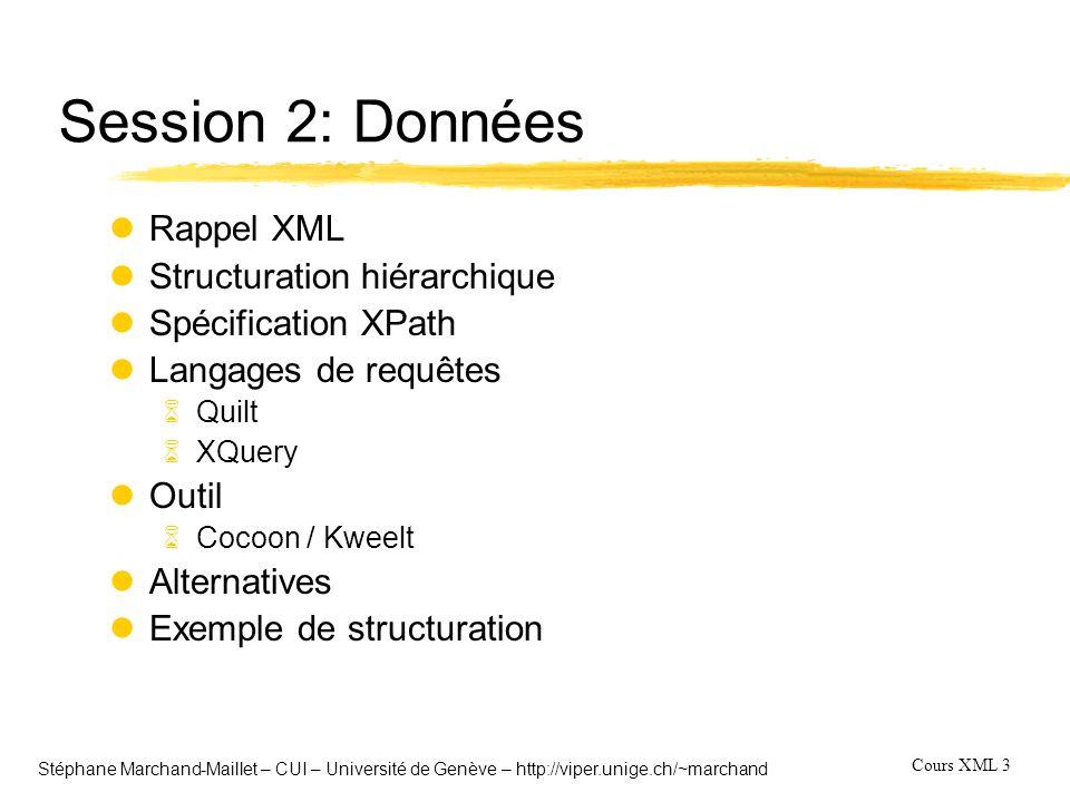 Cours XML 14 Stéphane Marchand-Maillet – CUI – Université de Genève – http://viper.unige.ch/~marchand Langage de requête (analyse) lCapacités essentielles: 6Une formulation de la requête en trois parties: pattern + filter + constructor 6La possibilité d imbriquer des requêtes, de les grouper, d avoir une indexation interne et de pouvoir faire des opérations de classement 6de disposer d un opérateur JOIN 6d avoir un accès imprécis aux données pour une grande flexibilité lCapacités utiles 6Avoir la possibilité de définir une alternative en cas de données manquantes 6Pouvoir faire appel à des fonctions externes 6Pouvoir manipuler les données par références