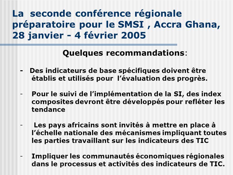 La seconde conférence régionale préparatoire pour le SMSI, Accra Ghana, 28 janvier - 4 février 2005 Quelques recommandations: - Des indicateurs de base spécifiques doivent être établis et utilisés pour l'évaluation des progrès.