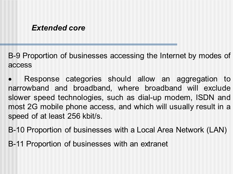Extended core B-9 Proportion of businesses accessing the Internet by modes of access  Response categories should allow an aggregation to narrowband a