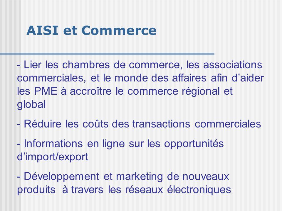 AISI et Commerce - Lier les chambres de commerce, les associations commerciales, et le monde des affaires afin d'aider les PME à accroître le commerce régional et global - Réduire les coûts des transactions commerciales - Informations en ligne sur les opportunités d'import/export - Développement et marketing de nouveaux produits à travers les réseaux électroniques