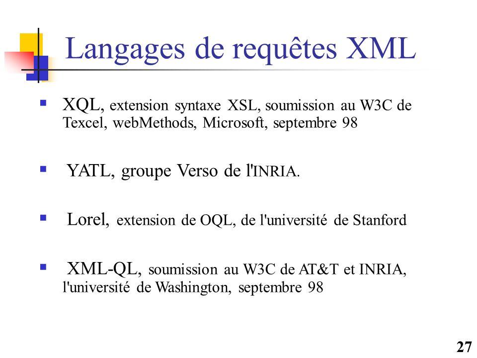 27 Langages de requêtes XML  XQL, extension syntaxe XSL, soumission au W3C de Texcel, webMethods, Microsoft, septembre 98  YATL, groupe Verso de l'