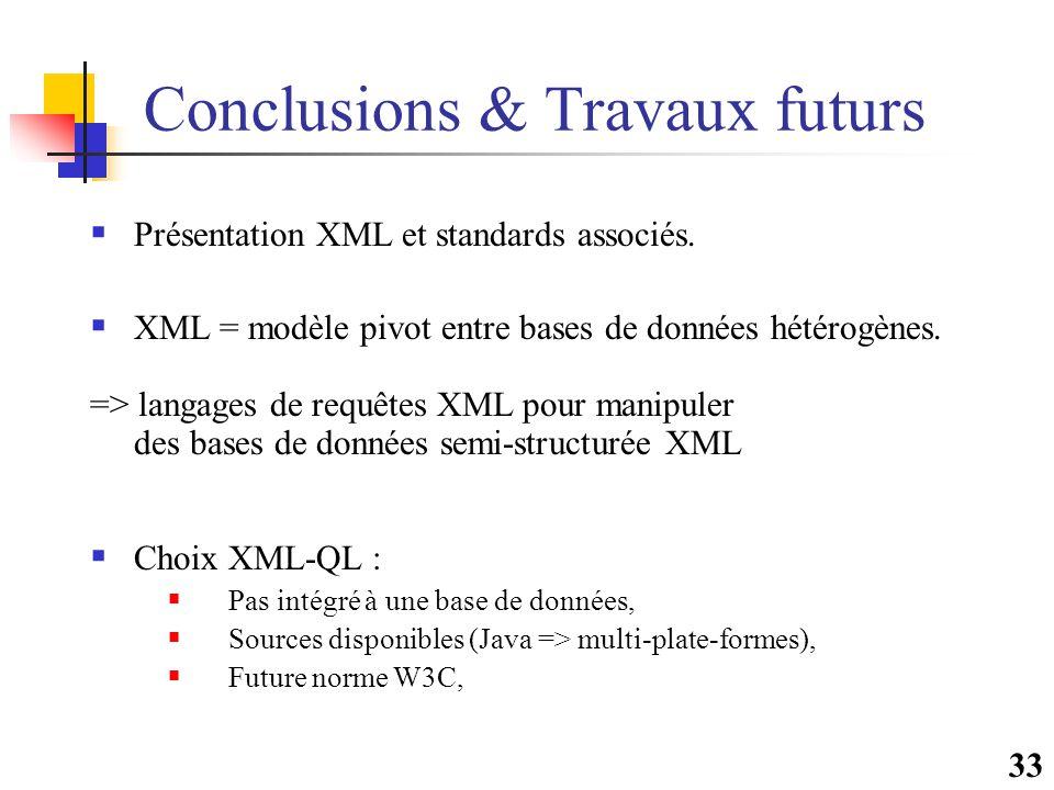 33 Conclusions & Travaux futurs  Présentation XML et standards associés.  XML = modèle pivot entre bases de données hétérogènes. => langages de requ