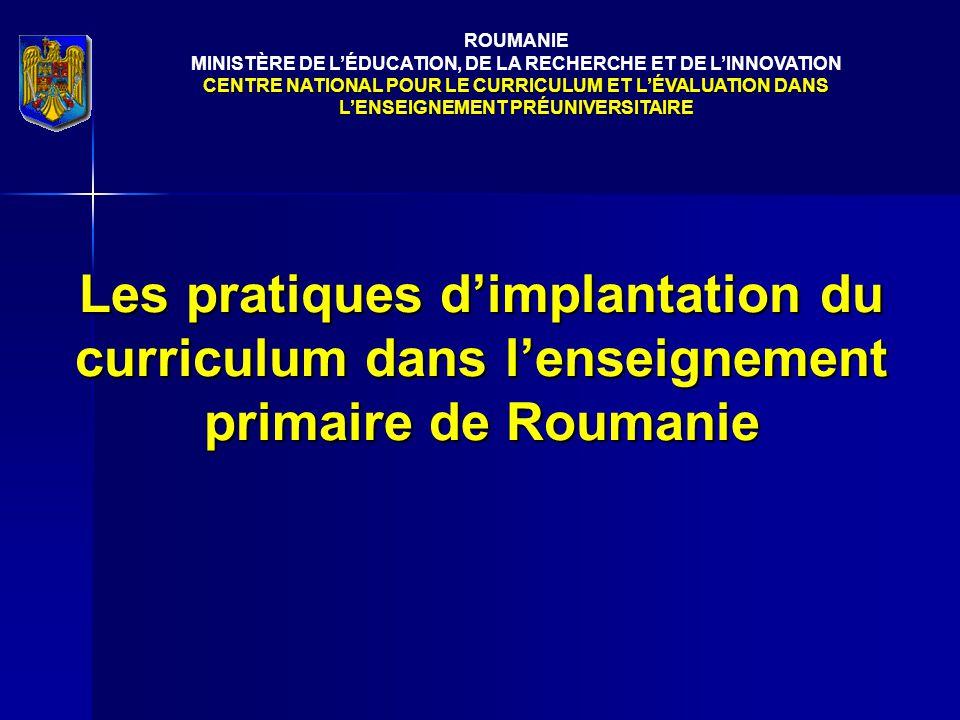 Les pratiques d'implantation du curriculum dans l'enseignement primaire de Roumanie ROUMANIE MINISTÈRE DE L'ÉDUCATION, DE LA RECHERCHE ET DE L'INNOVATION CENTRE NATIONAL POUR LE CURRICULUM ET L'ÉVALUATION DANS L'ENSEIGNEMENT PRÉUNIVERSITAIRE