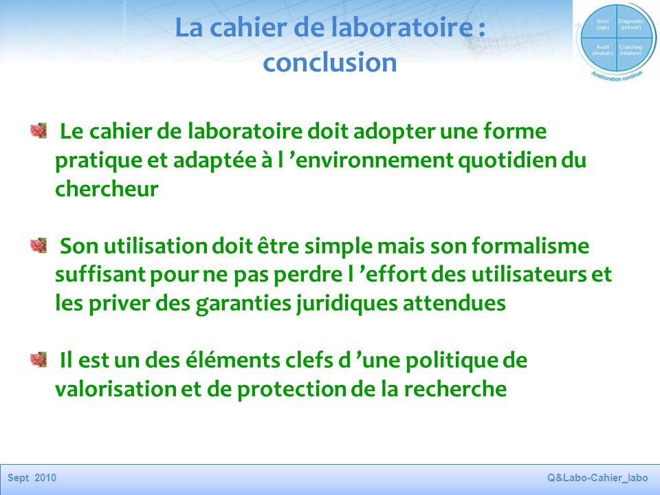 Sept 2010Q&Labo-Cahier_labo La cahier de laboratoire : conclusion Le cahier de laboratoire doit adopter une forme pratique et adaptée à l 'environneme