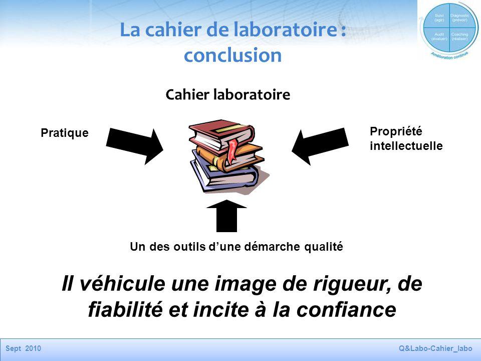 Sept 2010Q&Labo-Cahier_labo Cahier laboratoire Pratique Un des outils d'une démarche qualité Propriété intellectuelle Il véhicule une image de rigueur, de fiabilité et incite à la confiance La cahier de laboratoire : conclusion
