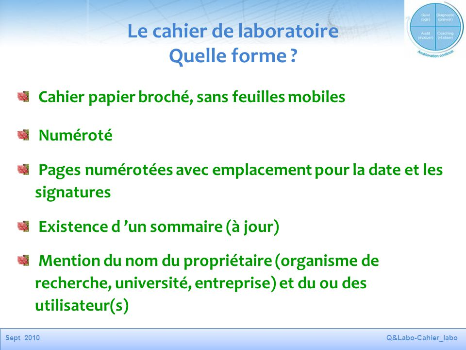 Sept 2010Q&Labo-Cahier_labo Le cahier de laboratoire Quelle forme ? Cahier papier broché, sans feuilles mobiles Numéroté Pages numérotées avec emplace