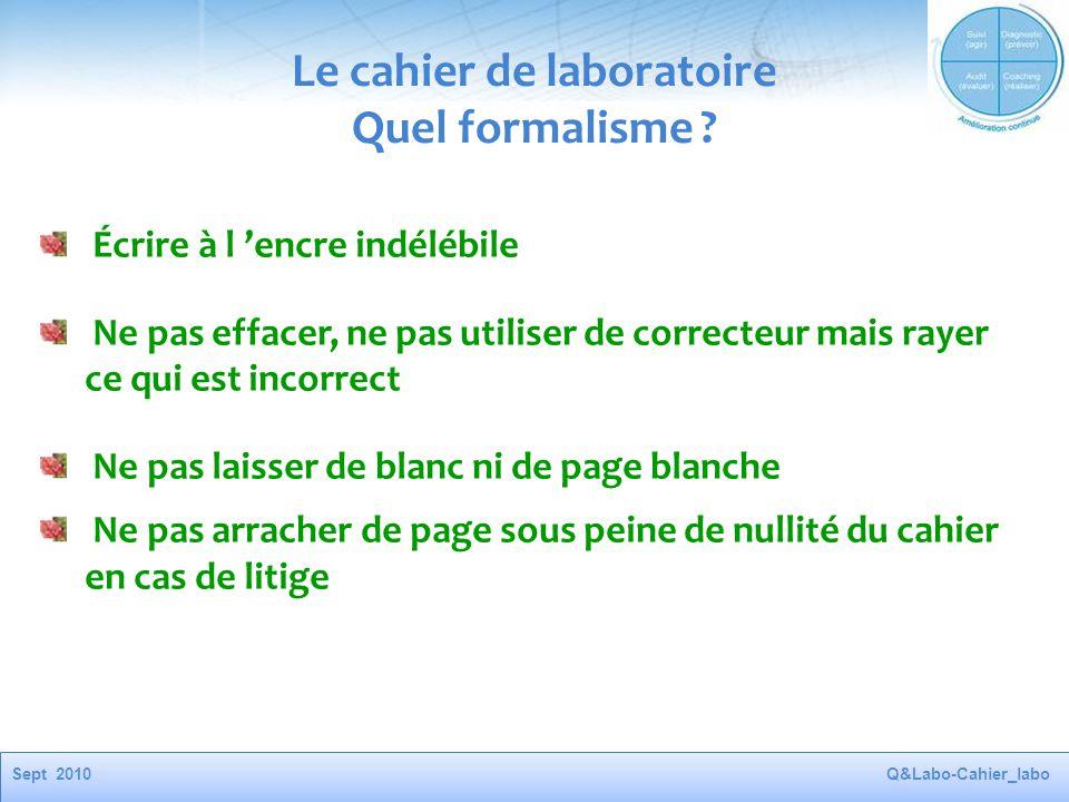 Sept 2010Q&Labo-Cahier_labo Le cahier de laboratoire Quel formalisme ? Écrire à l 'encre indélébile Ne pas effacer, ne pas utiliser de correcteur mais
