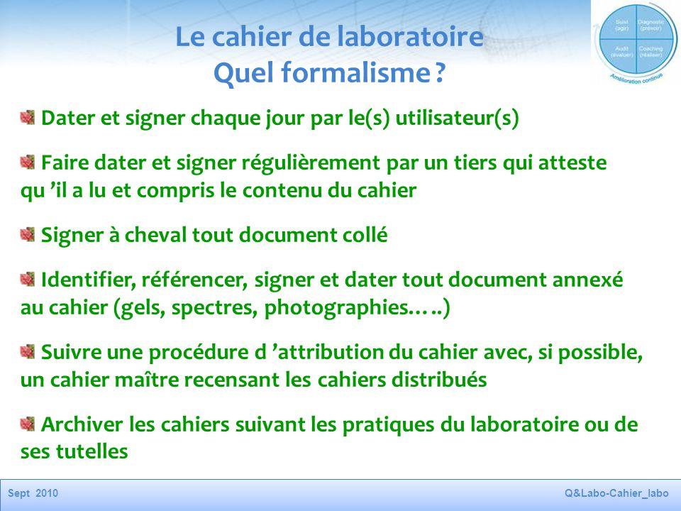 Sept 2010Q&Labo-Cahier_labo Le cahier de laboratoire Quel formalisme ? Dater et signer chaque jour par le(s) utilisateur(s) Faire dater et signer régu