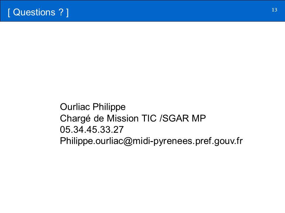 13 [ Questions ? ] Ourliac Philippe Chargé de Mission TIC /SGAR MP 05.34.45.33.27 Philippe.ourliac@midi-pyrenees.pref.gouv.fr