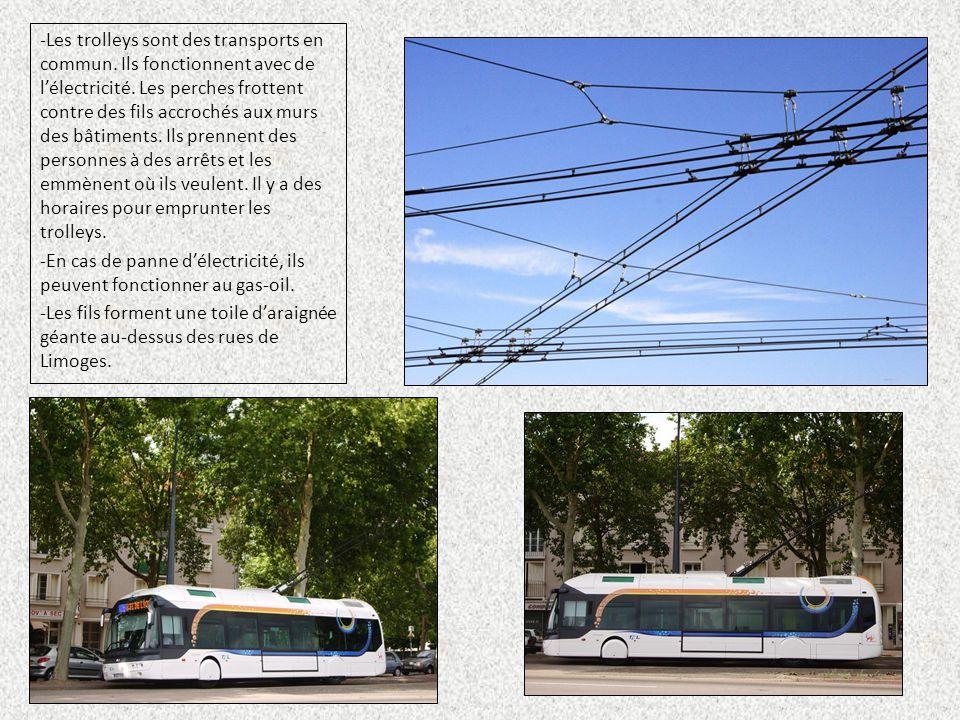 -Les trolleys sont des transports en commun. Ils fonctionnent avec de l'électricité. Les perches frottent contre des fils accrochés aux murs des bâtim