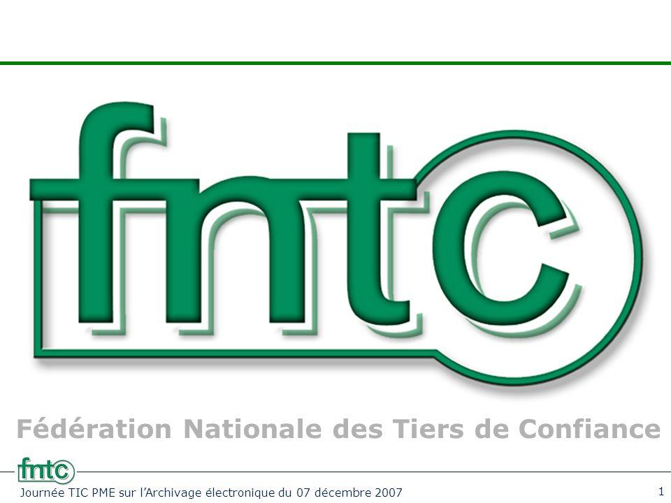 Journée TIC PME sur l'Archivage électronique du 07 décembre 2007 1 Fédération Nationale des Tiers de Confiance