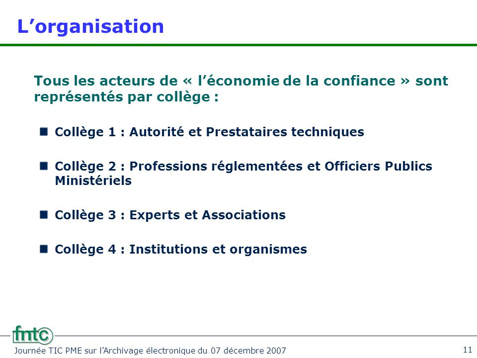 Journée TIC PME sur l'Archivage électronique du 07 décembre 2007 11 L'organisation Tous les acteurs de « l'économie de la confiance » sont représentés