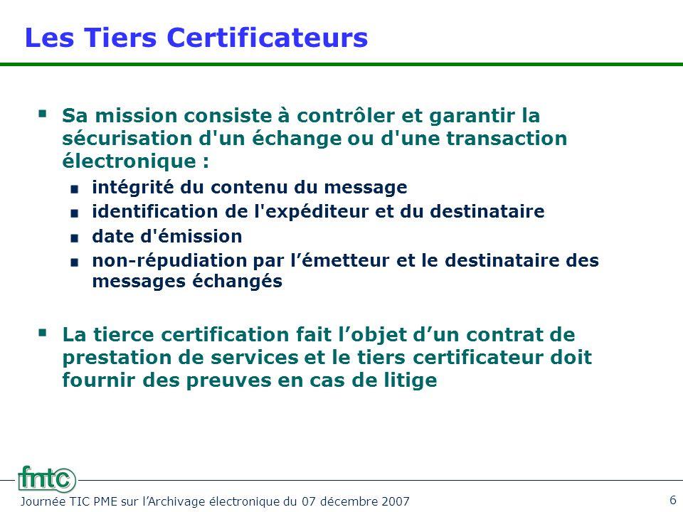 Journée TIC PME sur l'Archivage électronique du 07 décembre 2007 6 Les Tiers Certificateurs  Sa mission consiste à contrôler et garantir la sécurisat