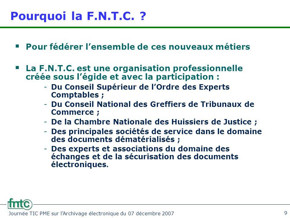Journée TIC PME sur l'Archivage électronique du 07 décembre 2007 9 Pourquoi la F.N.T.C. ?  Pour fédérer l'ensemble de ces nouveaux métiers  La F.N.T