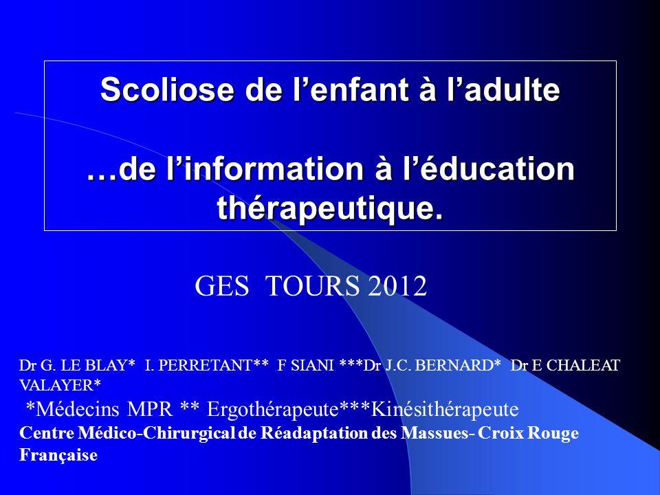 Scoliose de l'enfant à l'adulte …de l'information à l'éducation thérapeutique. Dr G. LE BLAY* I. PERRETANT** F SIANI ***Dr J.C. BERNARD* Dr E CHALEAT