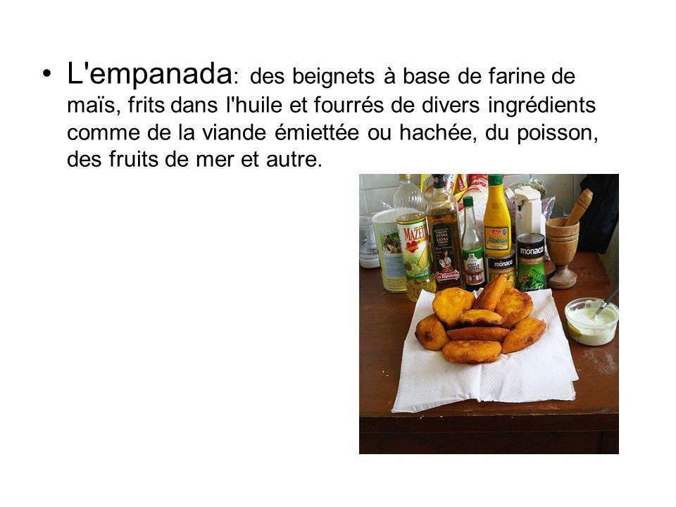 L empanada : des beignets à base de farine de maïs, frits dans l huile et fourrés de divers ingrédients comme de la viande émiettée ou hachée, du poisson, des fruits de mer et autre.