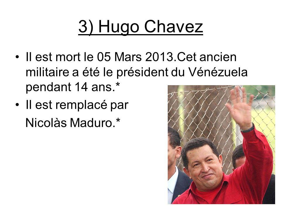 3) Hugo Chavez Il est mort le 05 Mars 2013.Cet ancien militaire a été le président du Vénézuela pendant 14 ans.* Il est remplacé par Nicolàs Maduro.*