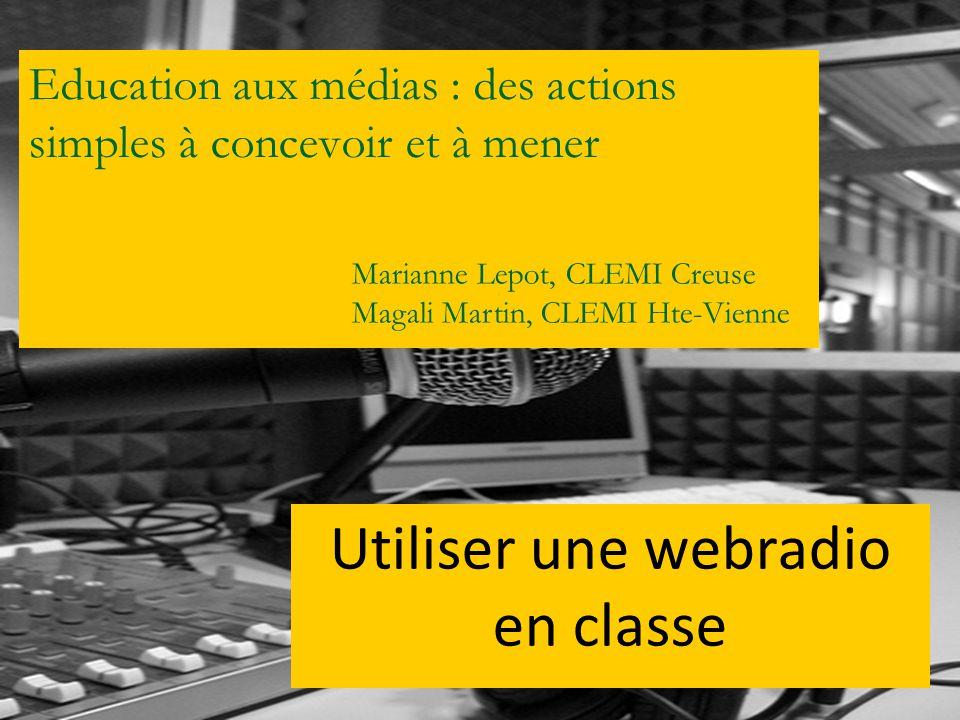 Education aux médias : des actions simples à concevoir et à mener Utiliser une webradio en classe Marianne Lepot, CLEMI Creuse Magali Martin, CLEMI Ht