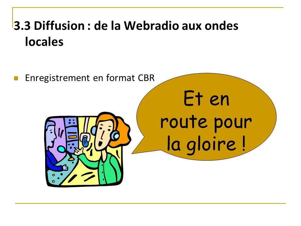 3.3 Diffusion : de la Webradio aux ondes locales Enregistrement en format CBR Et en route pour la gloire !