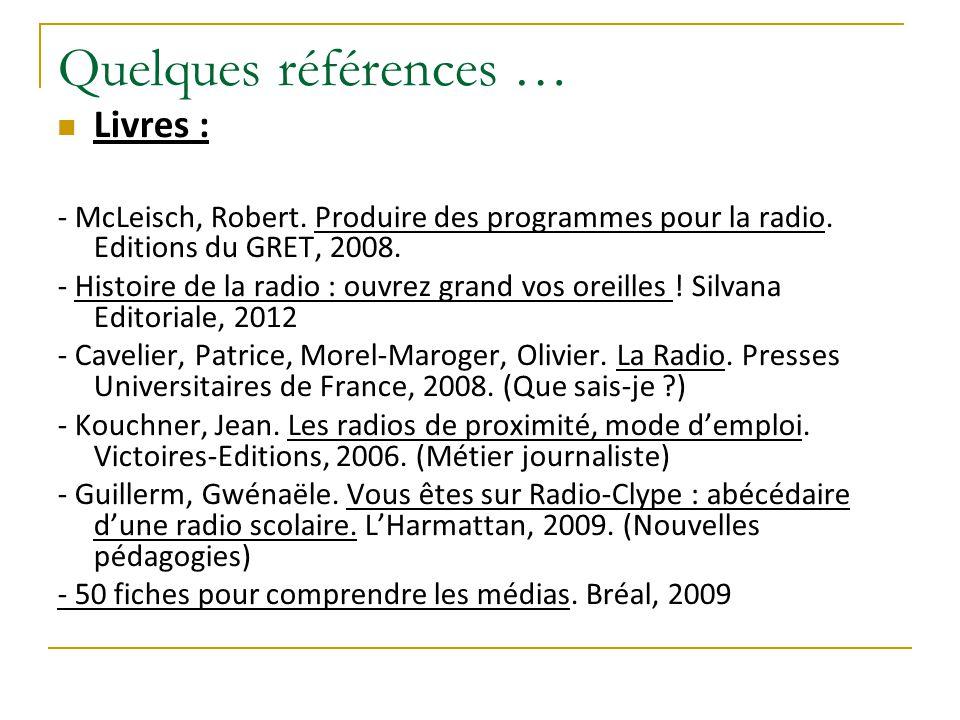Quelques références … Livres : - McLeisch, Robert. Produire des programmes pour la radio. Editions du GRET, 2008. - Histoire de la radio : ouvrez gran