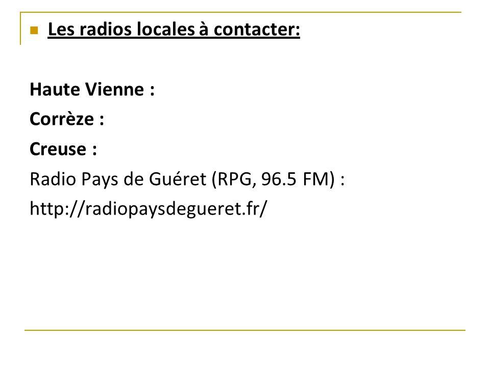 Les radios locales à contacter: Haute Vienne : Corrèze : Creuse : Radio Pays de Guéret (RPG, 96.5 FM) : http://radiopaysdegueret.fr/