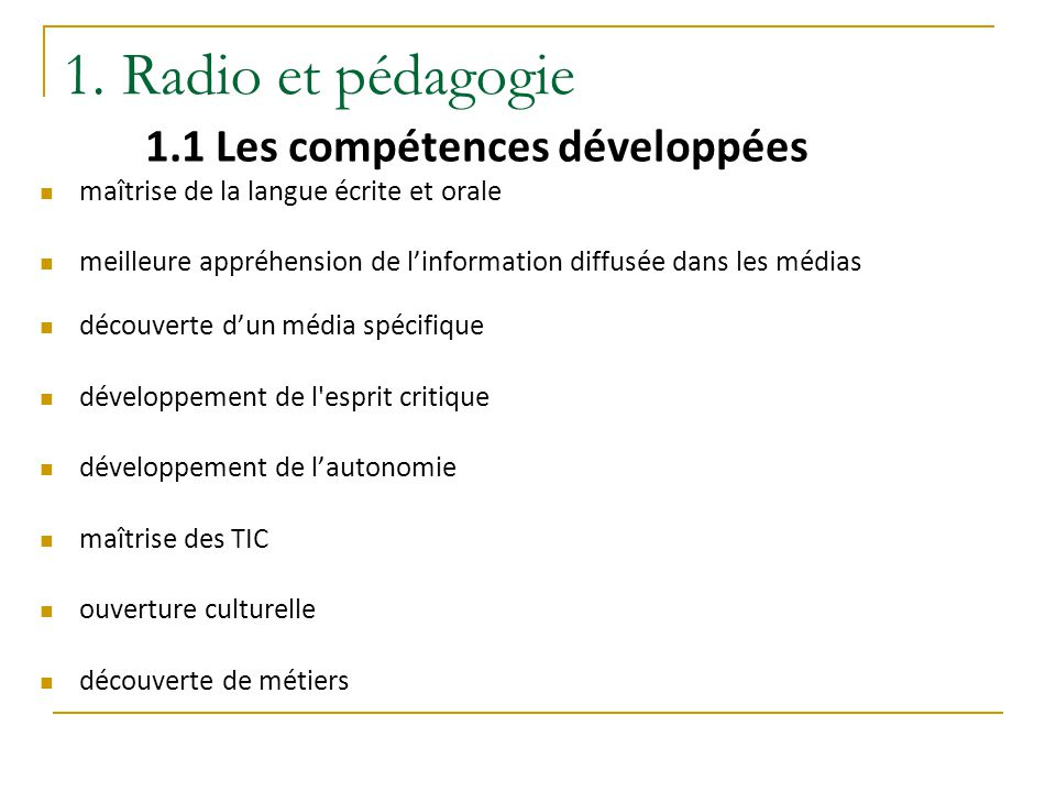 1. Radio et pédagogie 1.1 Les compétences développées maîtrise de la langue écrite et orale meilleure appréhension de l'information diffusée dans les