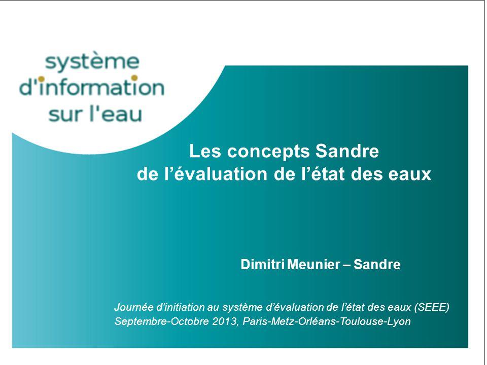 Les concepts Sandre de l'évaluation de l'état des eaux Journée d'initiation au système d'évaluation de l'état des eaux (SEEE) Septembre-Octobre 2013,