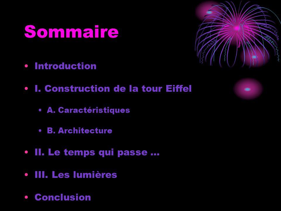 Sommaire Introduction I. Construction de la tour Eiffel A. Caractéristiques B. Architecture II. Le temps qui passe … III. Les lumières Conclusion