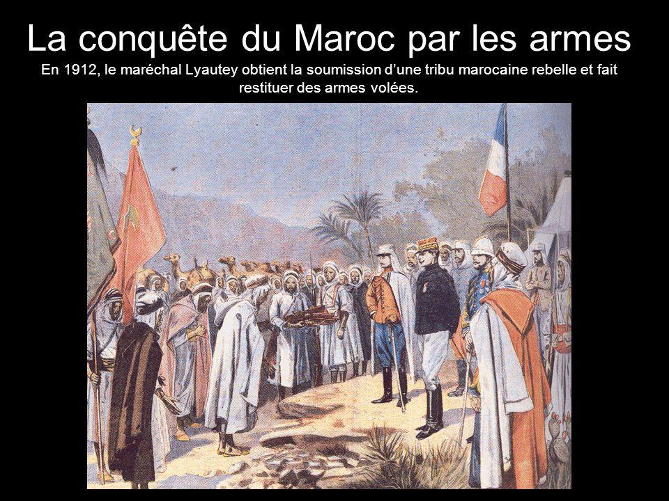 La conquête du Maroc par les armes En 1912, le maréchal Lyautey obtient la soumission d'une tribu marocaine rebelle et fait restituer des armes volées