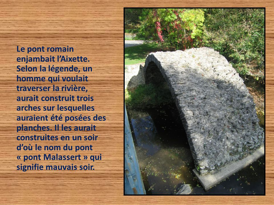 Le pont romain enjambait l'Aixette. Selon la légende, un homme qui voulait traverser la rivière, aurait construit trois arches sur lesquelles auraient
