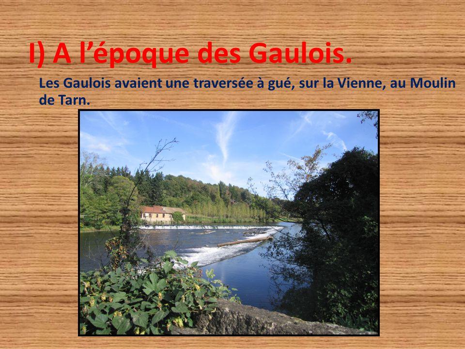I) A l'époque des Gaulois. Les Gaulois avaient une traversée à gué, sur la Vienne, au Moulin de Tarn.