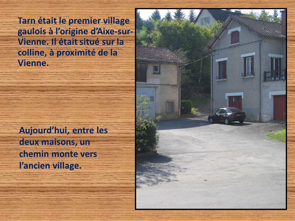 Tarn était le premier village gaulois à l'origine d'Aixe-sur- Vienne. Il était situé sur la colline, à proximité de la Vienne. Aujourd'hui, entre les