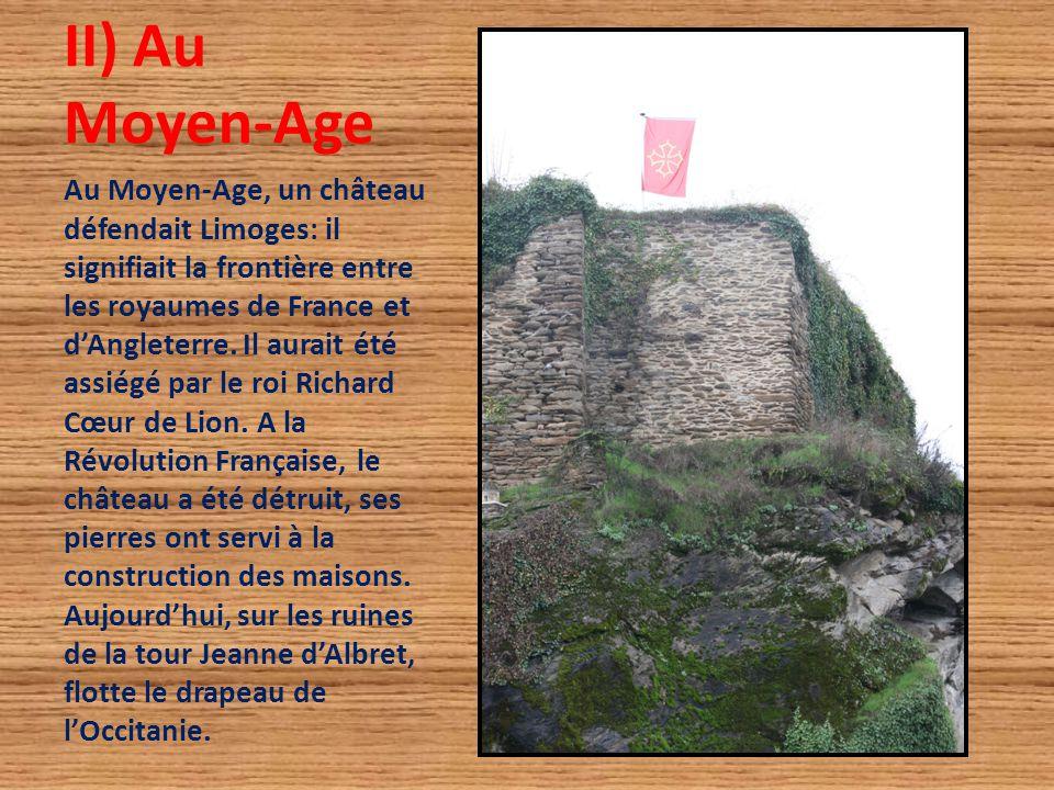 II) Au Moyen-Age Au Moyen-Age, un château défendait Limoges: il signifiait la frontière entre les royaumes de France et d'Angleterre. Il aurait été as