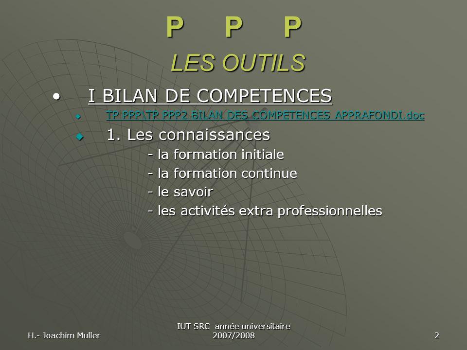 H.- Joachim Muller IUT SRC année universitaire 2007/2008 2 P P P LES OUTILS I BILAN DE COMPETENCESI BILAN DE COMPETENCES  TP PPP\TP PPP2 BILAN DES CO