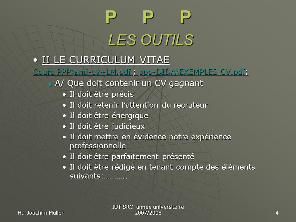 H.- Joachim Muller IUT SRC année universitaire 2007/2008 4 P P P LES OUTILS II LE CURRICULUM VITAEII LE CURRICULUM VITAE Cours PPP\anti-cv+LM.pdfCours