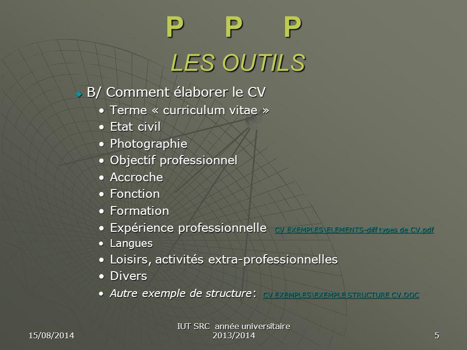 15/08/2014 IUT SRC année universitaire 2013/2014 5 P P P LES OUTILS  B/ Comment élaborer le CV Terme « curriculum vitae »Terme « curriculum vitae » E