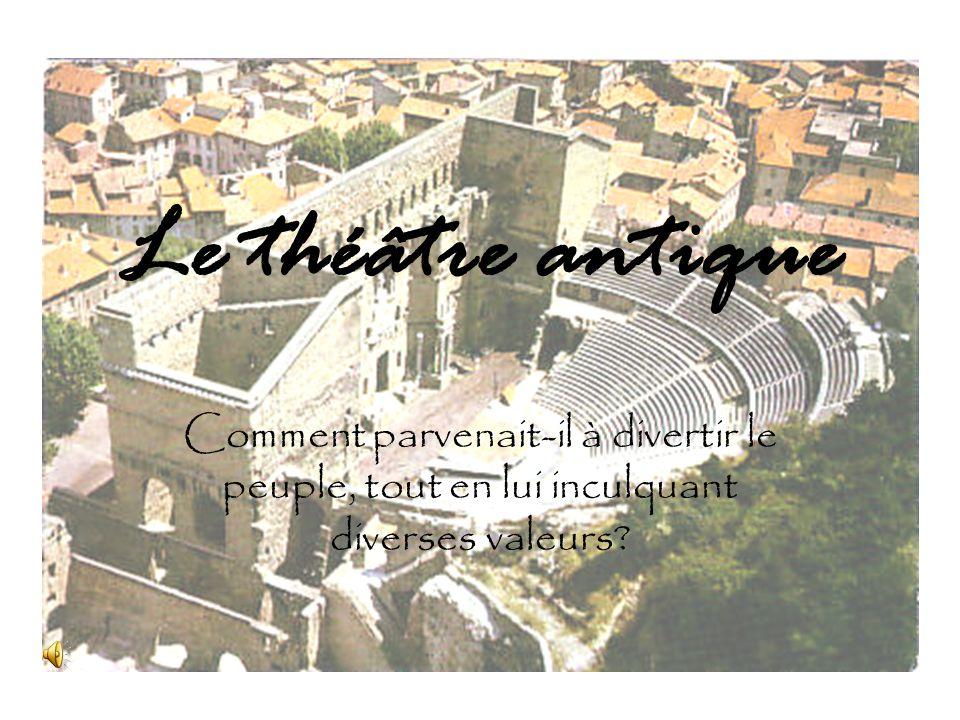 Le théâtre antique Comment parvenait-il à divertir le peuple, tout en lui inculquant diverses valeurs?