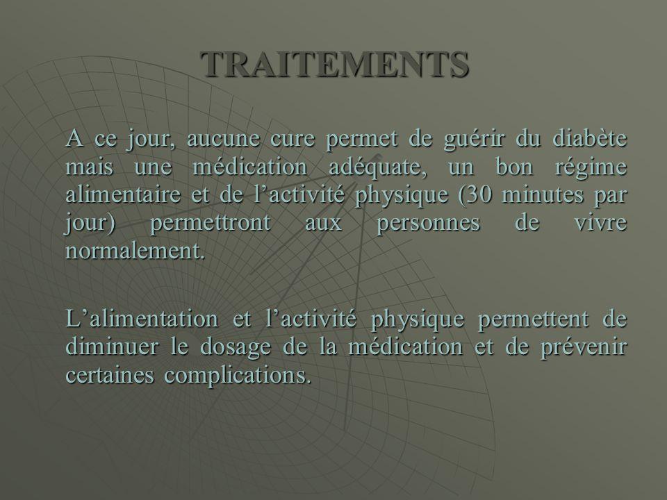 TRAITEMENTS A ce jour, aucune cure permet de guérir du diabète mais une médication adéquate, un bon régime alimentaire et de l'activité physique (30 m