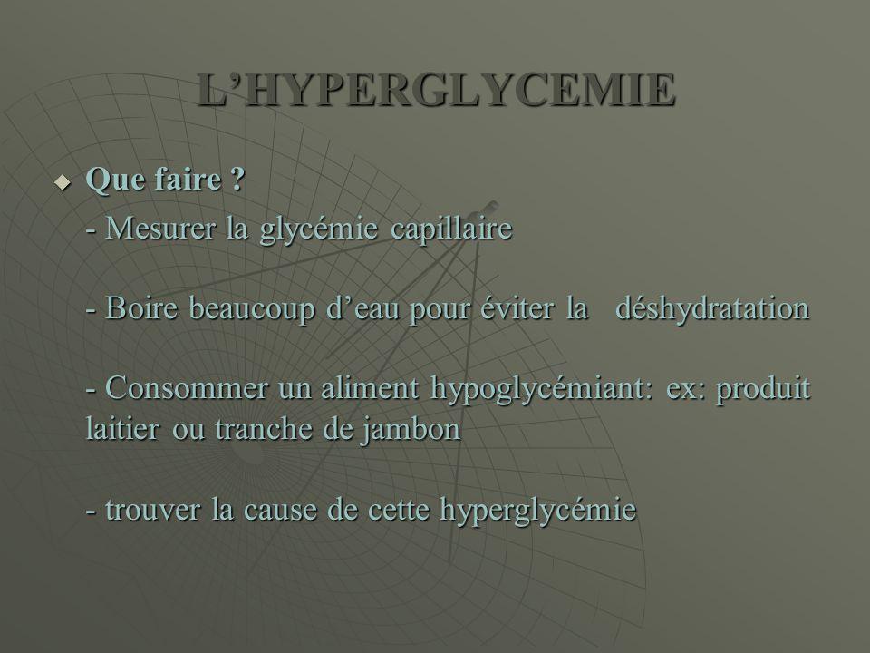 L'HYPERGLYCEMIE  Que faire ? - Mesurer la glycémie capillaire - Boire beaucoup d'eau pour éviter la déshydratation - Consommer un aliment hypoglycémi