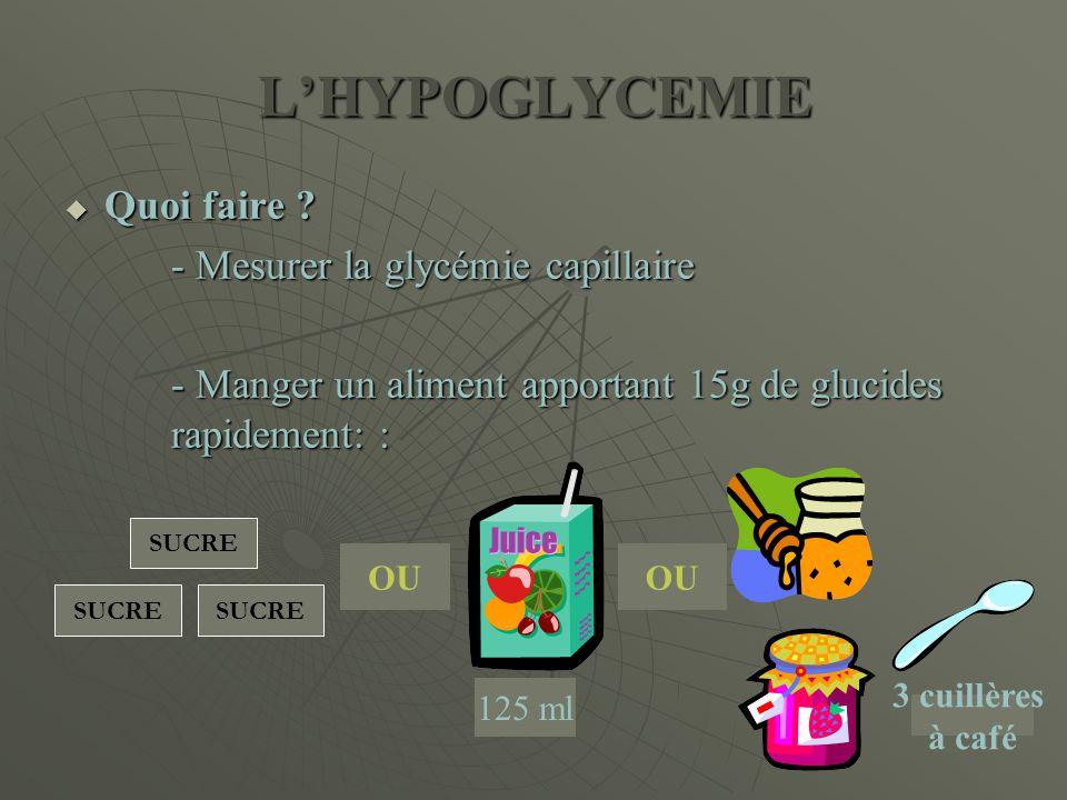 L'HYPOGLYCEMIE  Quoi faire ? - Mesurer la glycémie capillaire - Manger un aliment apportant 15g de glucides rapidement: : SUCRE OU 125 ml OU SUCRE 3