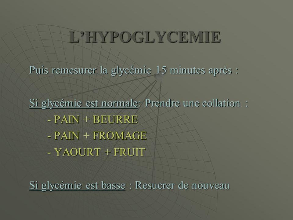 L'HYPOGLYCEMIE Puis remesurer la glycémie 15 minutes après : Si glycémie est normale: Prendre une collation : - PAIN + BEURRE - PAIN + FROMAGE - YAOUR
