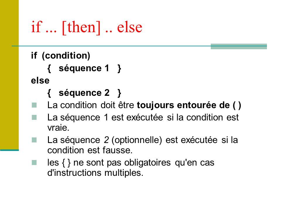 if... [then].. else if (condition) { séquence 1 } else { séquence 2 } La condition doit être toujours entourée de ( ) La séquence 1 est exécutée si la