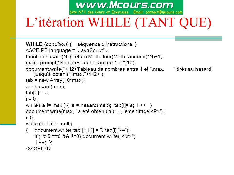 L'itération WHILE (TANT QUE) WHILE (condition) { séquence d instructions } function hasard(N) { return Math.floor(Math.random()*N)+1;} max= prompt( Nombres au hasard de 1 à , 6 ); document.write( Tableau de nombres entre 1 et ,max, tirés au hasard, jusqu à obtenir ,max, ); tab = new Array(10*max); a = hasard(max); tab[0] = a; i = 0 ; while ( a != max ) { a = hasard(max); tab[i]= a; i ++ } document.write(max, a été obtenu au , i, ème tirage ) ; i=0; while ( tab[i] != null ) { document.write( tab [ , i, ] = , tab[i], --- ); if (i %5 ==0 && i!=0) document.write( ); i ++; };
