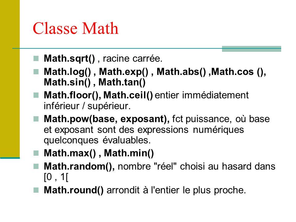 Classe Math Math.sqrt(), racine carrée. Math.log(), Math.exp(), Math.abs(),Math.cos (), Math.sin(), Math.tan() Math.floor(), Math.ceil() entier immédi