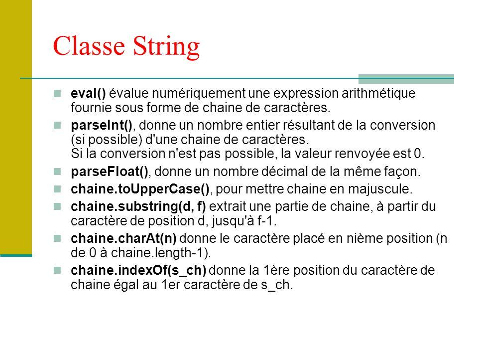 Classe String eval() évalue numériquement une expression arithmétique fournie sous forme de chaine de caractères. parseInt(), donne un nombre entier r