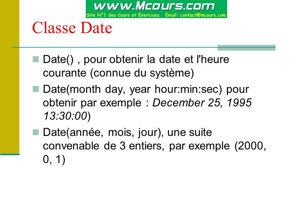 Classe Date Date(), pour obtenir la date et l heure courante (connue du système) Date(month day, year hour:min:sec) pour obtenir par exemple : December 25, 1995 13:30:00) Date(année, mois, jour), une suite convenable de 3 entiers, par exemple (2000, 0, 1)