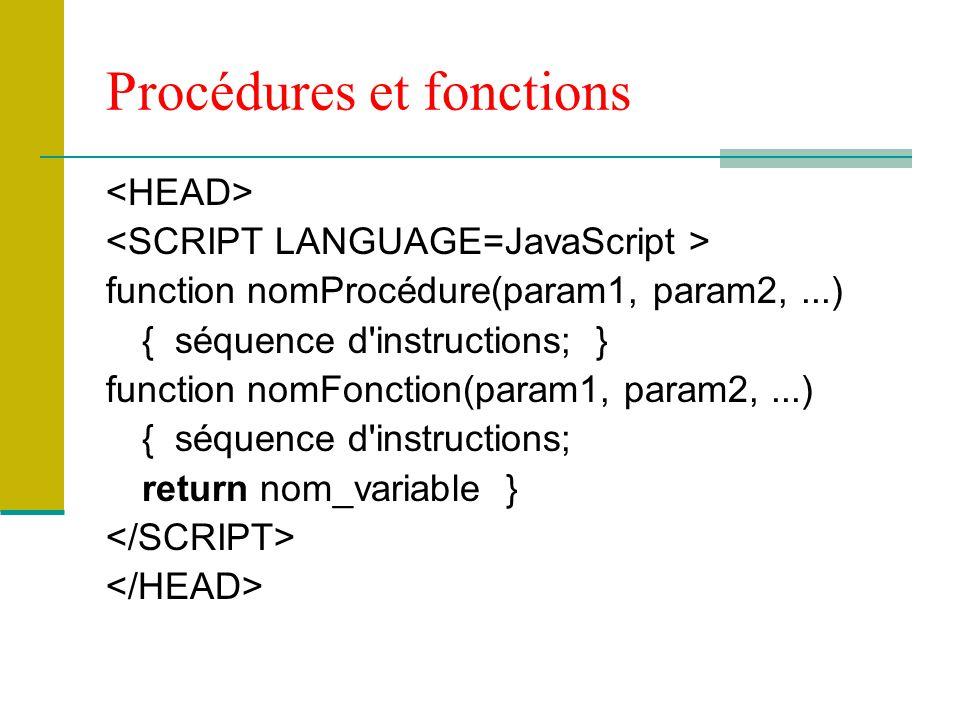 Procédures et fonctions function nomProcédure(param1, param2,...) { séquence d instructions; } function nomFonction(param1, param2,...) { séquence d instructions; return nom_variable }