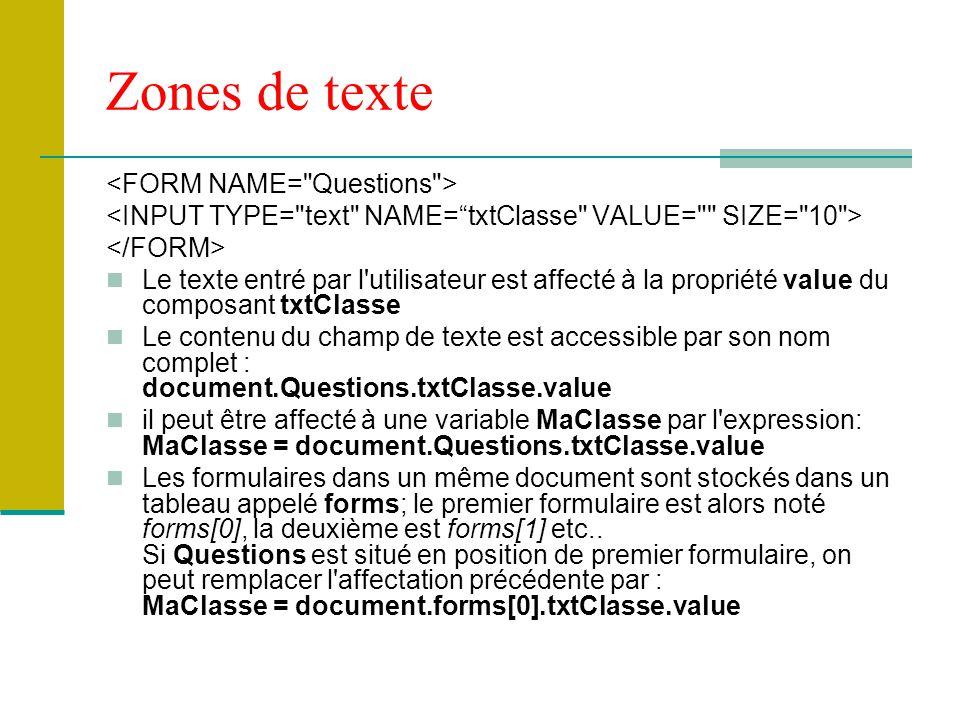 Zones de texte Le texte entré par l utilisateur est affecté à la propriété value du composant txtClasse Le contenu du champ de texte est accessible par son nom complet : document.Questions.txtClasse.value il peut être affecté à une variable MaClasse par l expression: MaClasse = document.Questions.txtClasse.value Les formulaires dans un même document sont stockés dans un tableau appelé forms; le premier formulaire est alors noté forms[0], la deuxième est forms[1] etc..