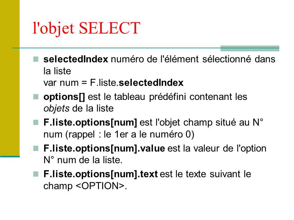 l'objet SELECT selectedIndex numéro de l'élément sélectionné dans la liste var num = F.liste.selectedIndex options[] est le tableau prédéfini contenan