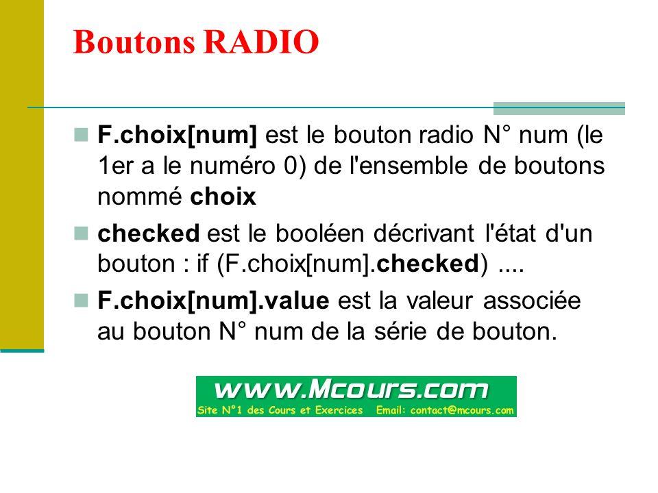 Boutons RADIO F.choix[num] est le bouton radio N° num (le 1er a le numéro 0) de l ensemble de boutons nommé choix checked est le booléen décrivant l état d un bouton : if (F.choix[num].checked)....